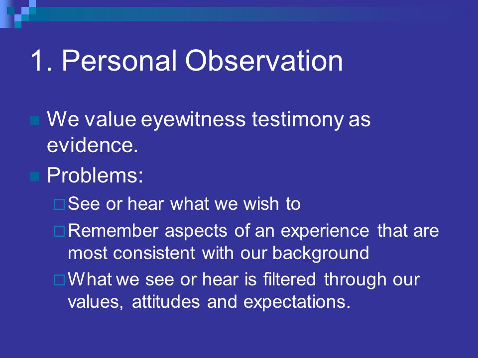 1. Personal Observation We value eyewitness testimony as evidence.