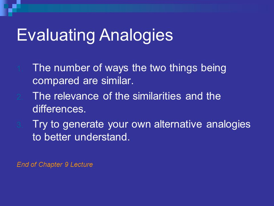 Evaluating Analogies The number of ways the two things being compared are similar. The relevance of the similarities and the differences.