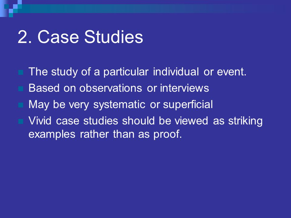 2. Case Studies The study of a particular individual or event.