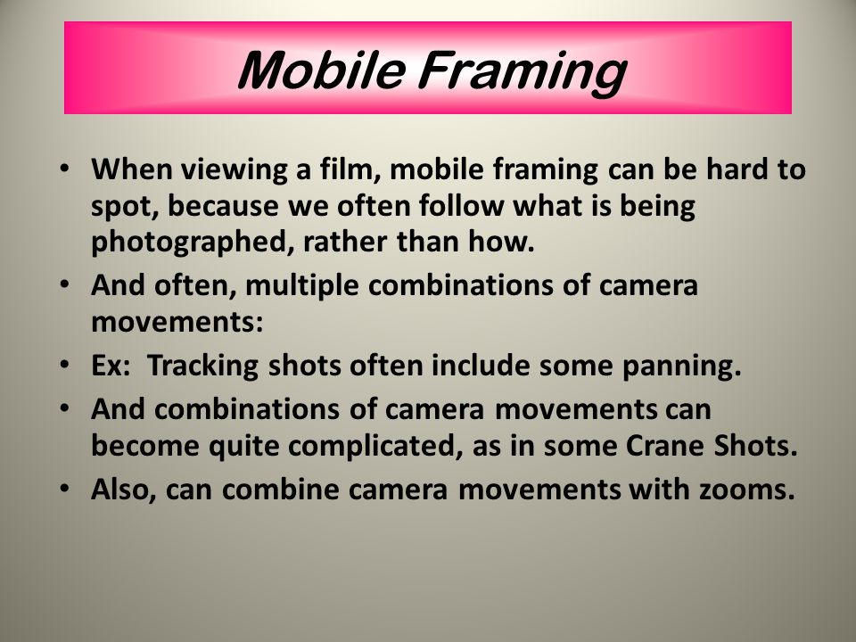 Mobile Framing When viewing a film, mobile framing can be hard to spot, because we often follow what is being photographed, rather than how.