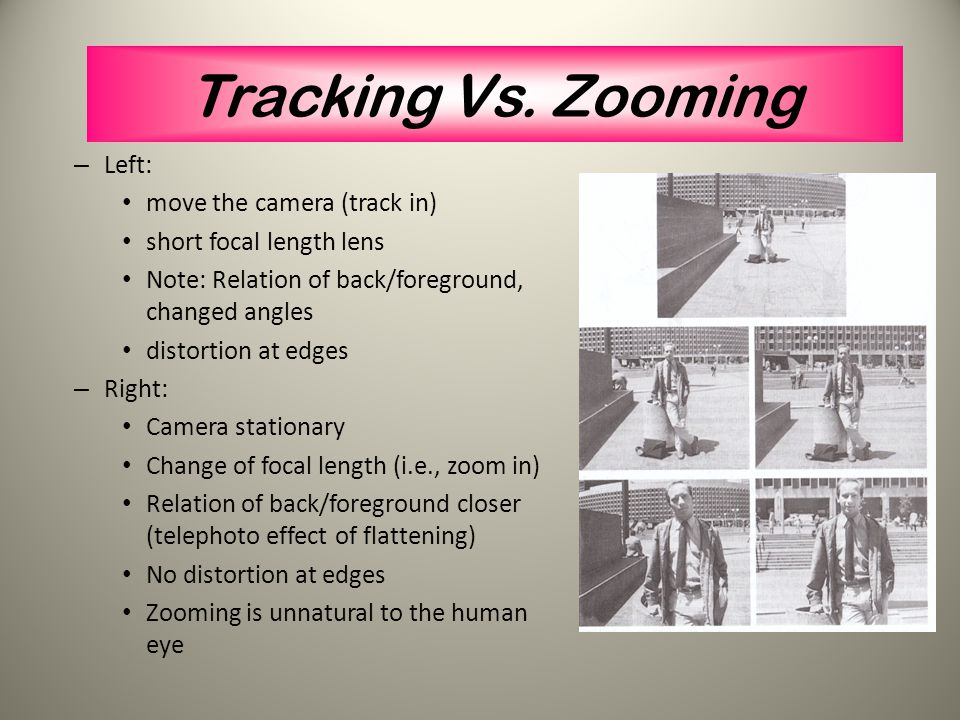 Tracking Vs. Zooming Left: move the camera (track in)