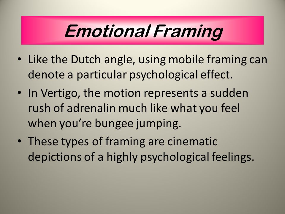 Emotional Framing Like the Dutch angle, using mobile framing can denote a particular psychological effect.