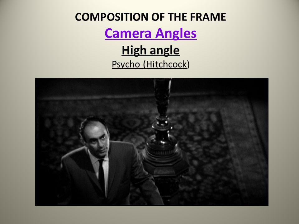 COMPOSITION OF THE FRAME Camera Angles High angle Psycho (Hitchcock)