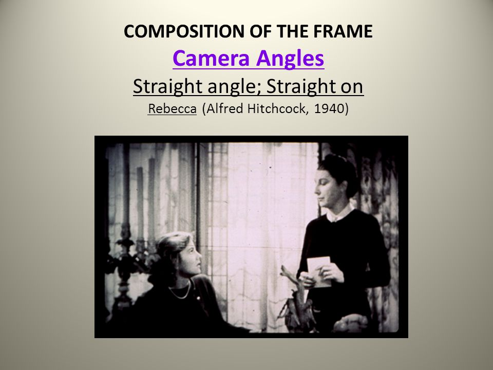 COMPOSITION OF THE FRAME Camera Angles Straight angle; Straight on Rebecca (Alfred Hitchcock, 1940)