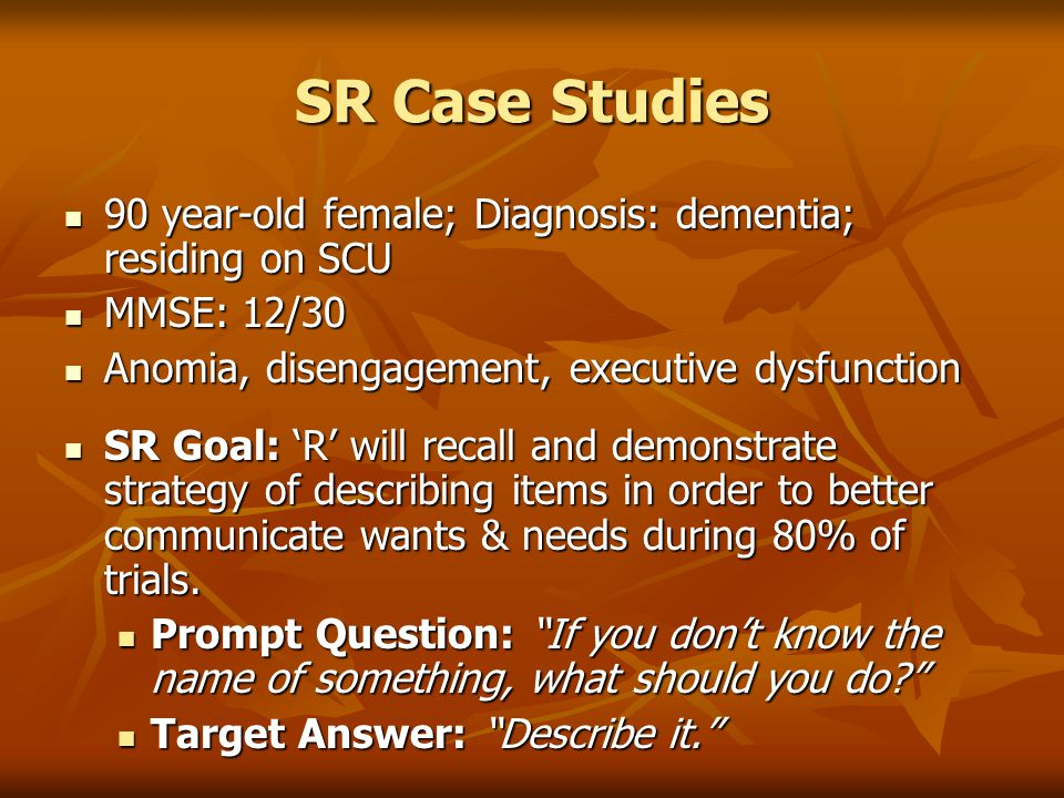 SR Case Studies 90 year-old female; Diagnosis: dementia; residing on SCU. MMSE: 12/30. Anomia, disengagement, executive dysfunction.