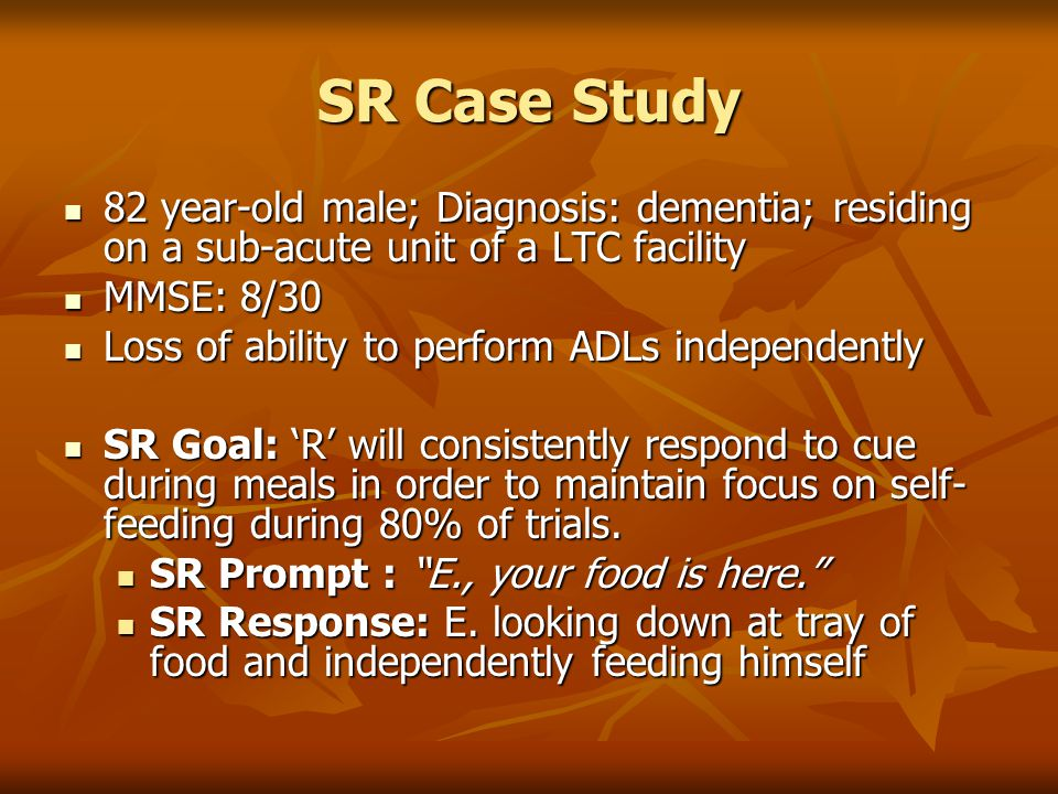 SR Case Study 82 year-old male; Diagnosis: dementia; residing on a sub-acute unit of a LTC facility.