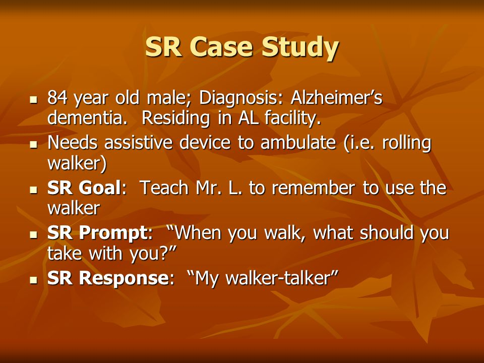 SR Case Study 84 year old male; Diagnosis: Alzheimer's dementia. Residing in AL facility. Needs assistive device to ambulate (i.e. rolling walker)