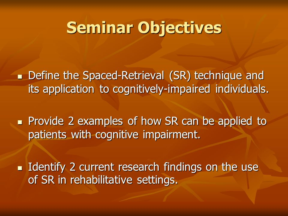 Seminar Objectives Define the Spaced-Retrieval (SR) technique and its application to cognitively-impaired individuals.