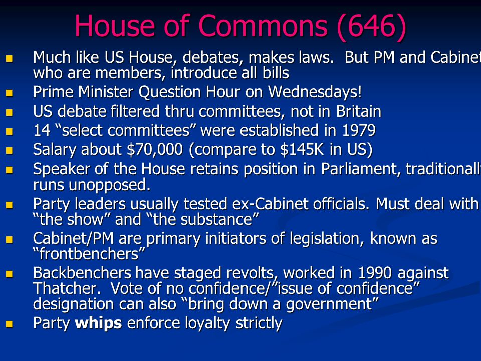 House of Commons (646) Much like US House, debates, makes laws. But PM and Cabinet, who are members, introduce all bills.