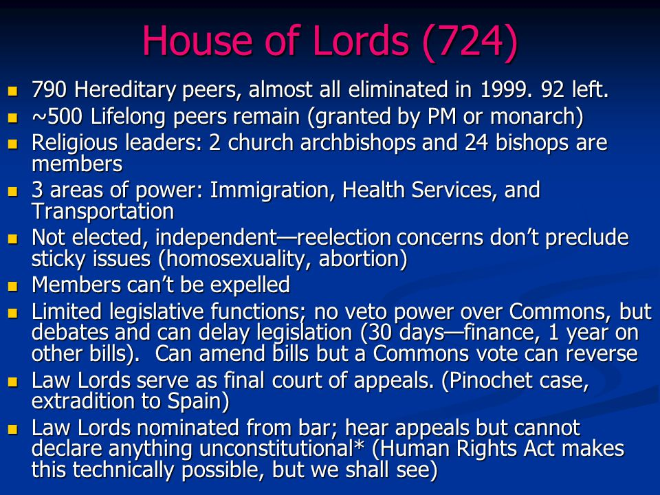 House of Lords (724) 790 Hereditary peers, almost all eliminated in 1999. 92 left. ~500 Lifelong peers remain (granted by PM or monarch)
