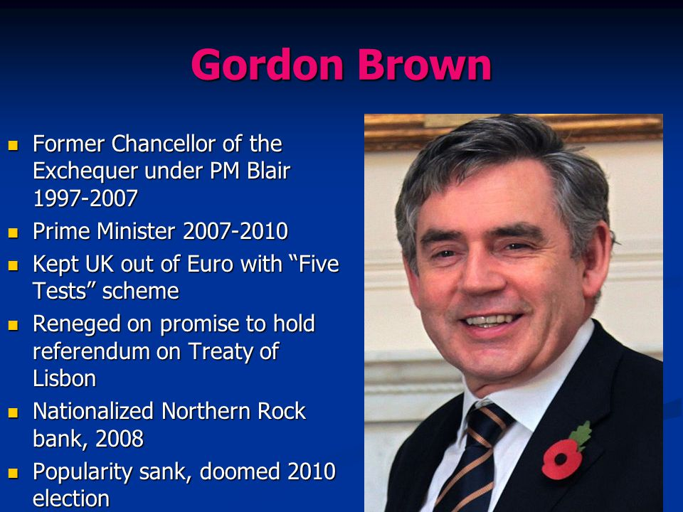 Gordon Brown Former Chancellor of the Exchequer under PM Blair 1997-2007. Prime Minister 2007-2010.