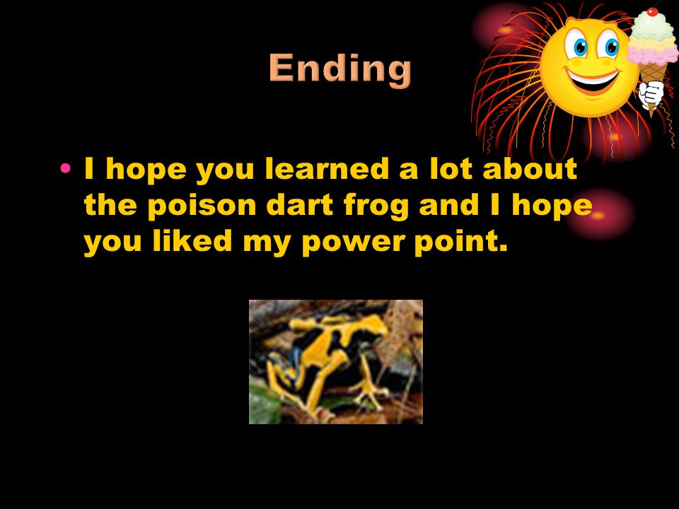 Ending I hope you learned a lot about the poison dart frog and I hope you liked my power point.