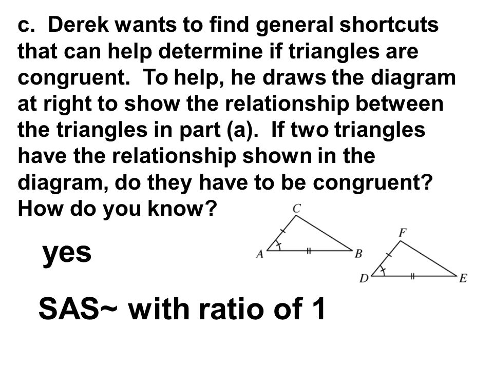 c. Derek wants to find general shortcuts that can help determine if triangles are congruent. To help, he draws the diagram at right to show the relationship between the triangles in part (a). If two triangles have the relationship shown in the diagram, do they have to be congruent How do you know