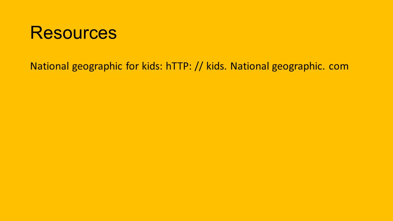 Resources National geographic for kids: hTTP: // kids. National geographic. com