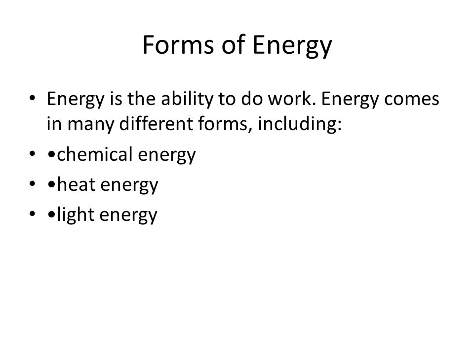 Forms of Energy Energy is the ability to do work. Energy comes in many different forms, including: •chemical energy.