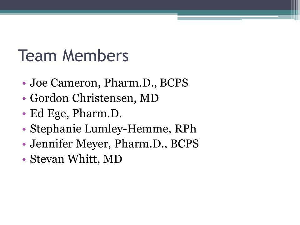 Team Members Joe Cameron, Pharm.D., BCPS Gordon Christensen, MD