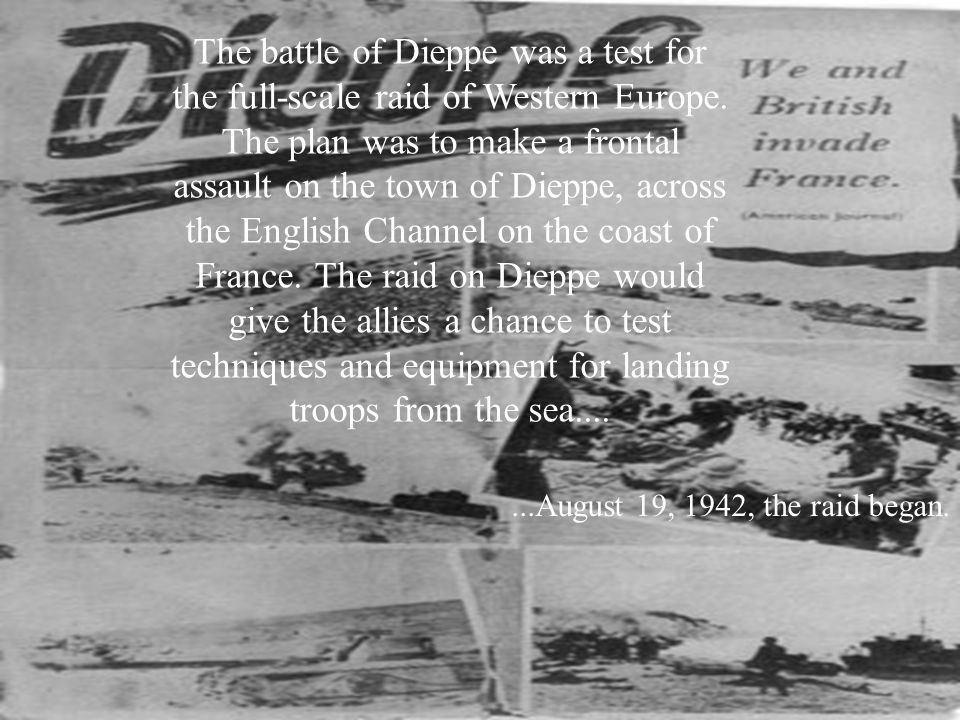 The battle of Dieppe was a test for the full-scale raid of Western Europe. The plan was to make a frontal assault on the town of Dieppe, across the English Channel on the coast of France. The raid on Dieppe would give the allies a chance to test techniques and equipment for landing troops from the sea....