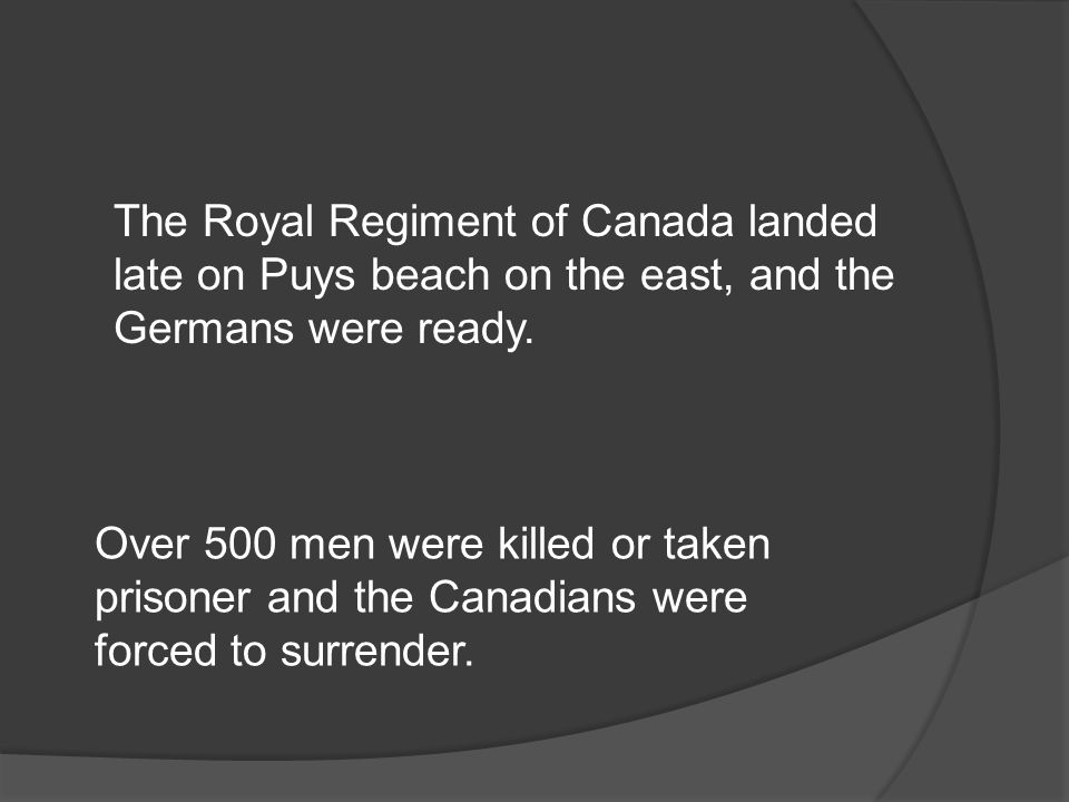 The Royal Regiment of Canada landed late on Puys beach on the east, and the Germans were ready.