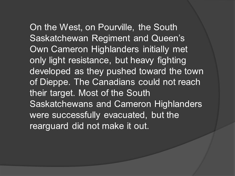 On the West, on Pourville, the South Saskatchewan Regiment and Queen's Own Cameron Highlanders initially met only light resistance, but heavy fighting developed as they pushed toward the town of Dieppe.