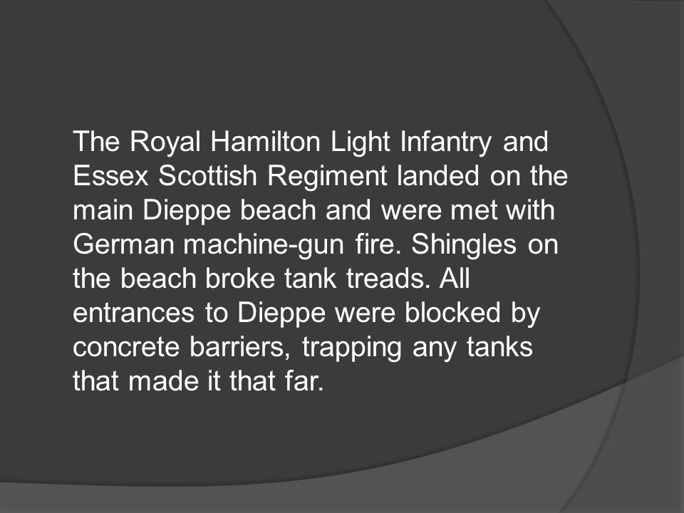 The Royal Hamilton Light Infantry and Essex Scottish Regiment landed on the main Dieppe beach and were met with German machine-gun fire.