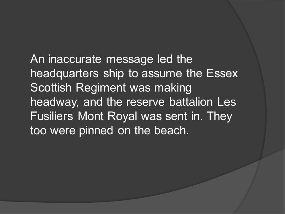 An inaccurate message led the headquarters ship to assume the Essex Scottish Regiment was making headway, and the reserve battalion Les Fusiliers Mont Royal was sent in.