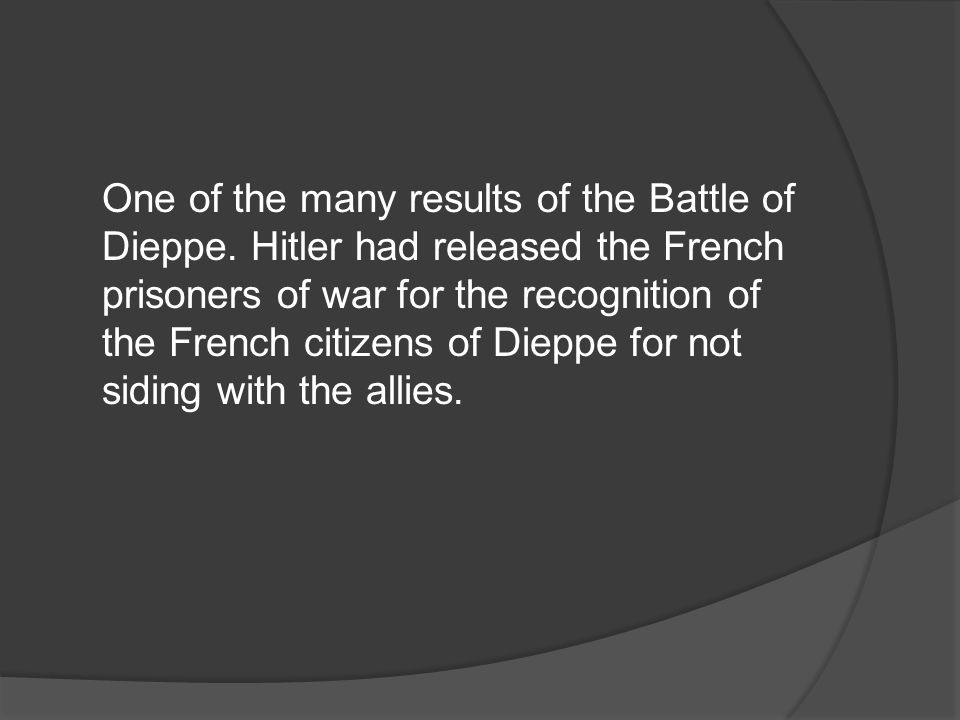 One of the many results of the Battle of Dieppe
