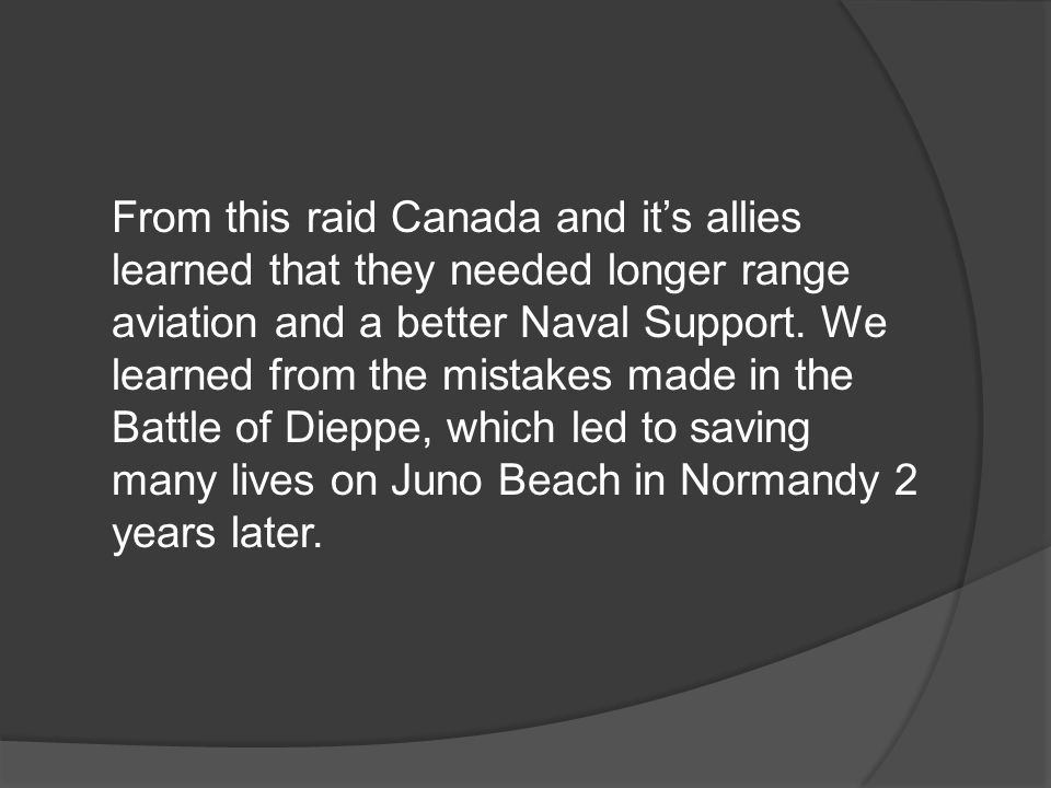 From this raid Canada and it's allies learned that they needed longer range aviation and a better Naval Support.