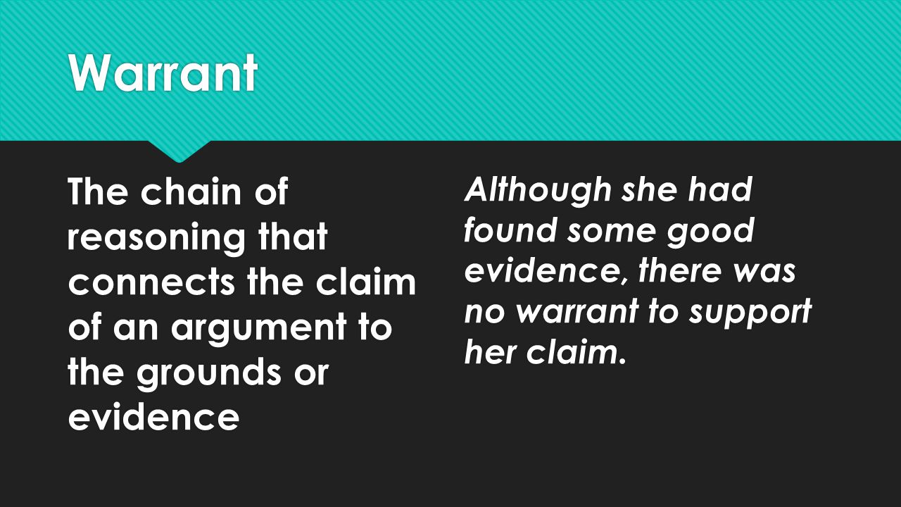 Warrant The chain of reasoning that connects the claim of an argument to the grounds or evidence.