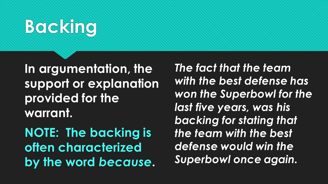 Backing In argumentation, the support or explanation provided for the warrant. NOTE: The backing is often characterized by the word because.