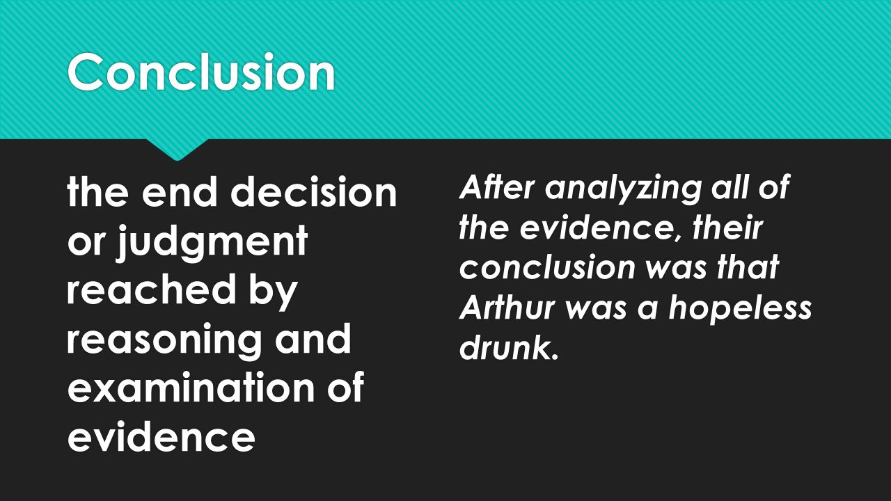 Conclusion the end decision or judgment reached by reasoning and examination of evidence.