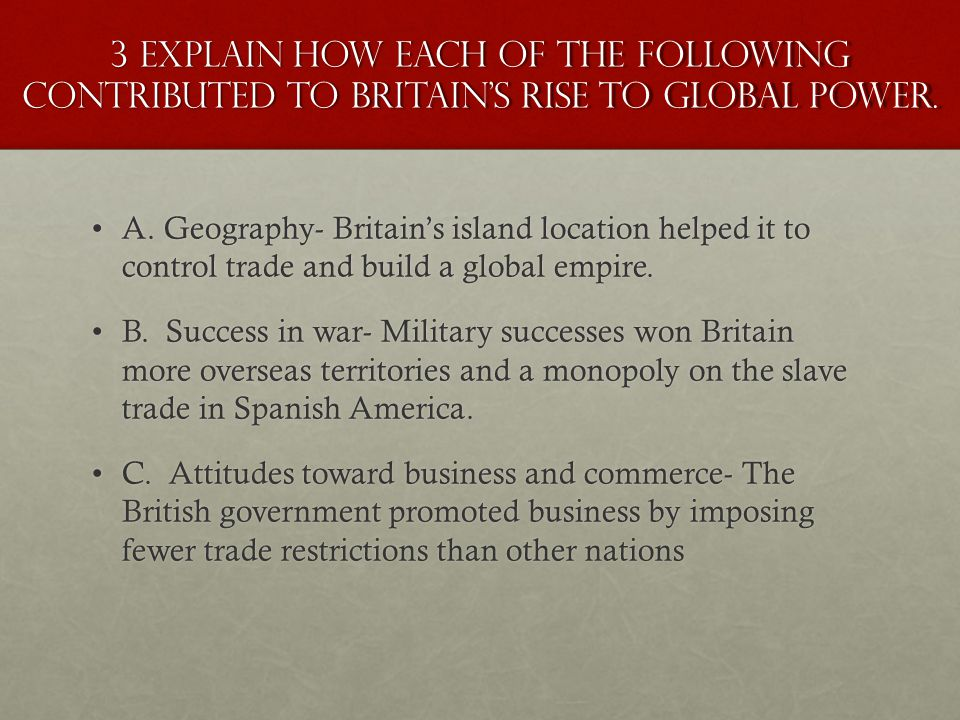3 Explain how each of the following contributed to Britain's rise to Global Power.