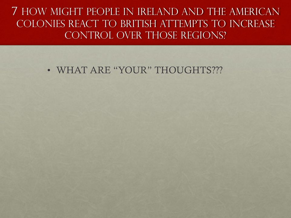 7 How might people in Ireland and the American colonies react to British attempts to increase control over those regions