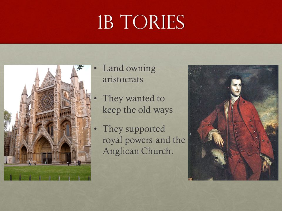 1b Tories Land owning aristocrats They wanted to keep the old ways