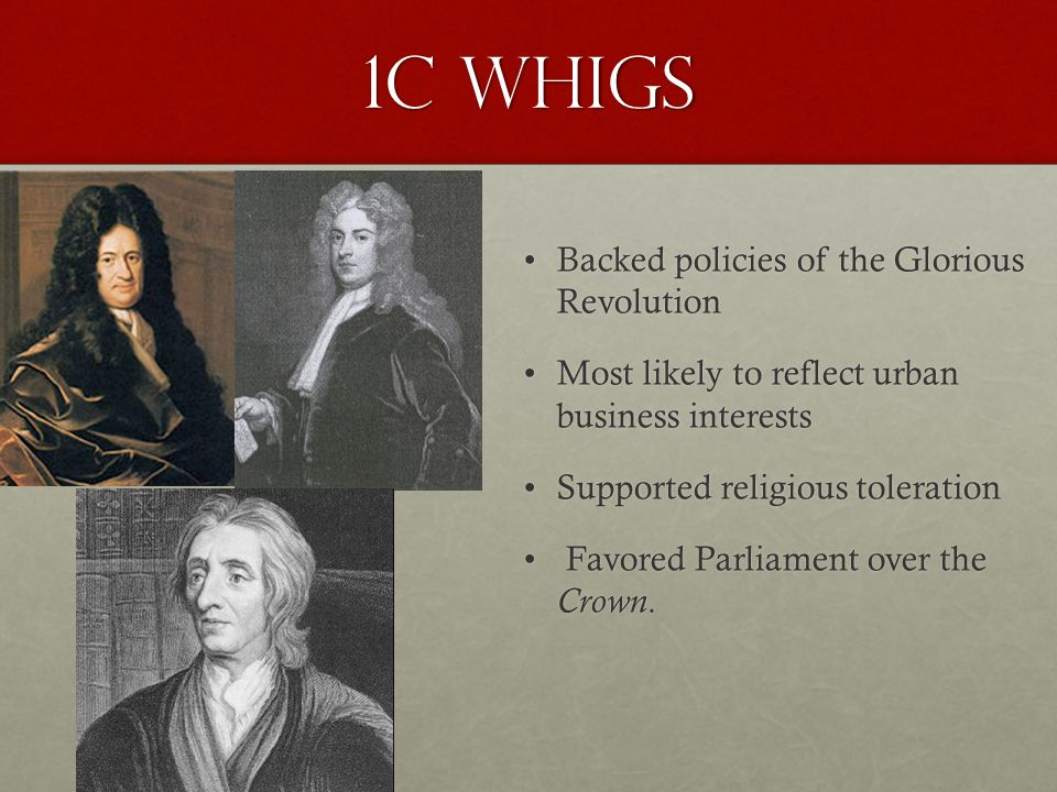 1C Whigs Backed policies of the Glorious Revolution