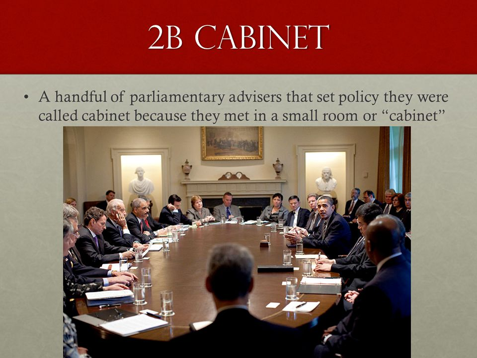 2b Cabinet A handful of parliamentary advisers that set policy they were called cabinet because they met in a small room or cabinet