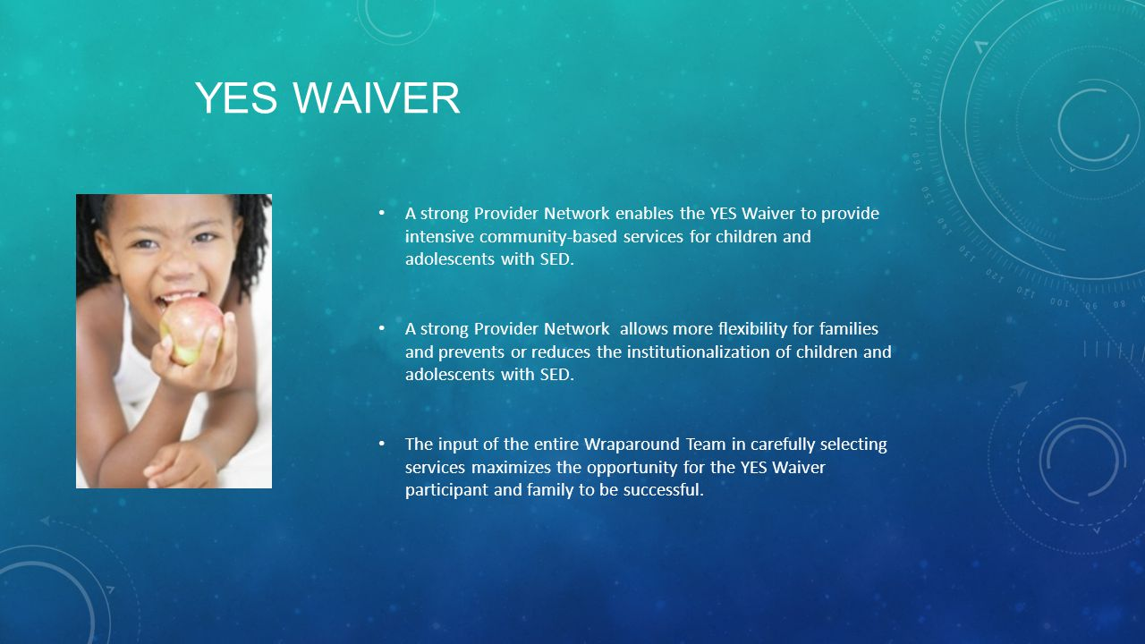 Yes Waiver A strong Provider Network enables the YES Waiver to provide intensive community-based services for children and adolescents with SED.