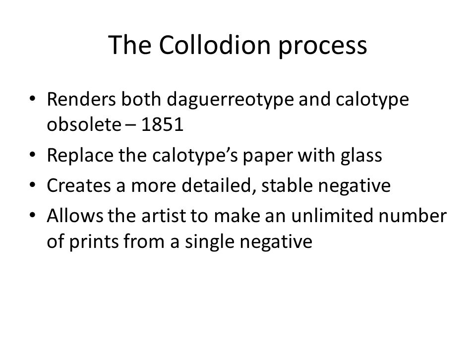 The Collodion process Renders both daguerreotype and calotype obsolete – 1851. Replace the calotype's paper with glass.