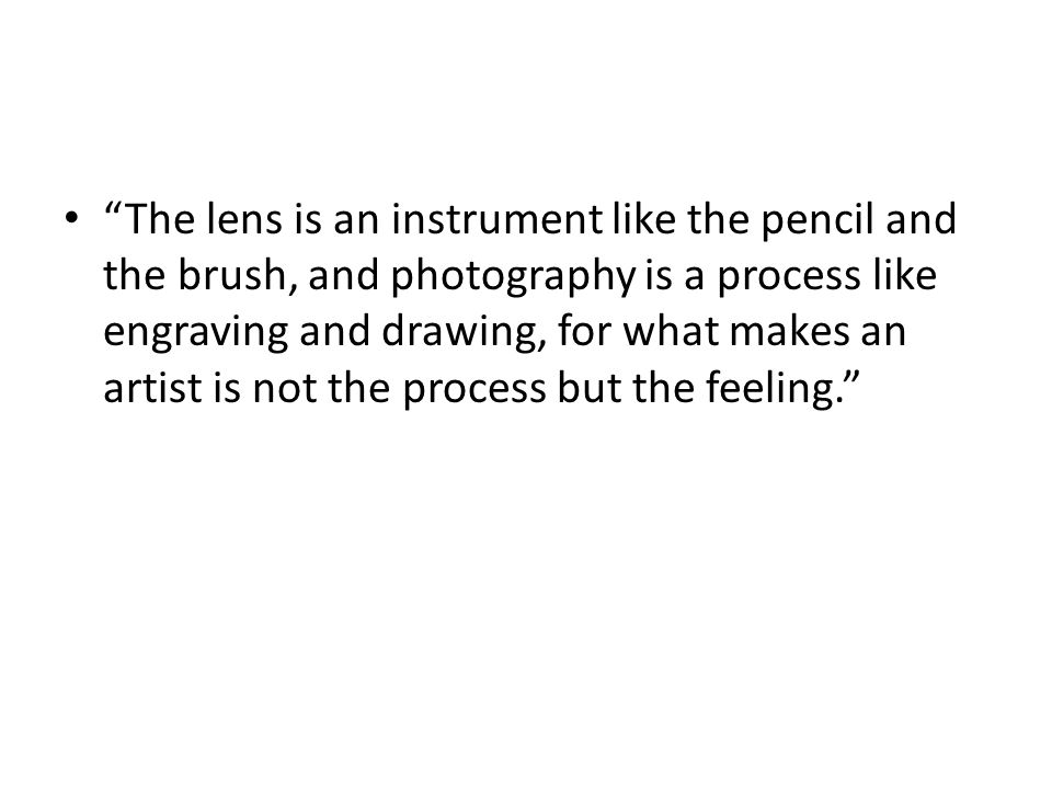 The lens is an instrument like the pencil and the brush, and photography is a process like engraving and drawing, for what makes an artist is not the process but the feeling.