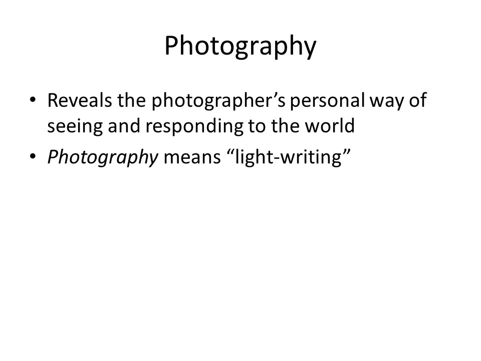 Photography Reveals the photographer's personal way of seeing and responding to the world.