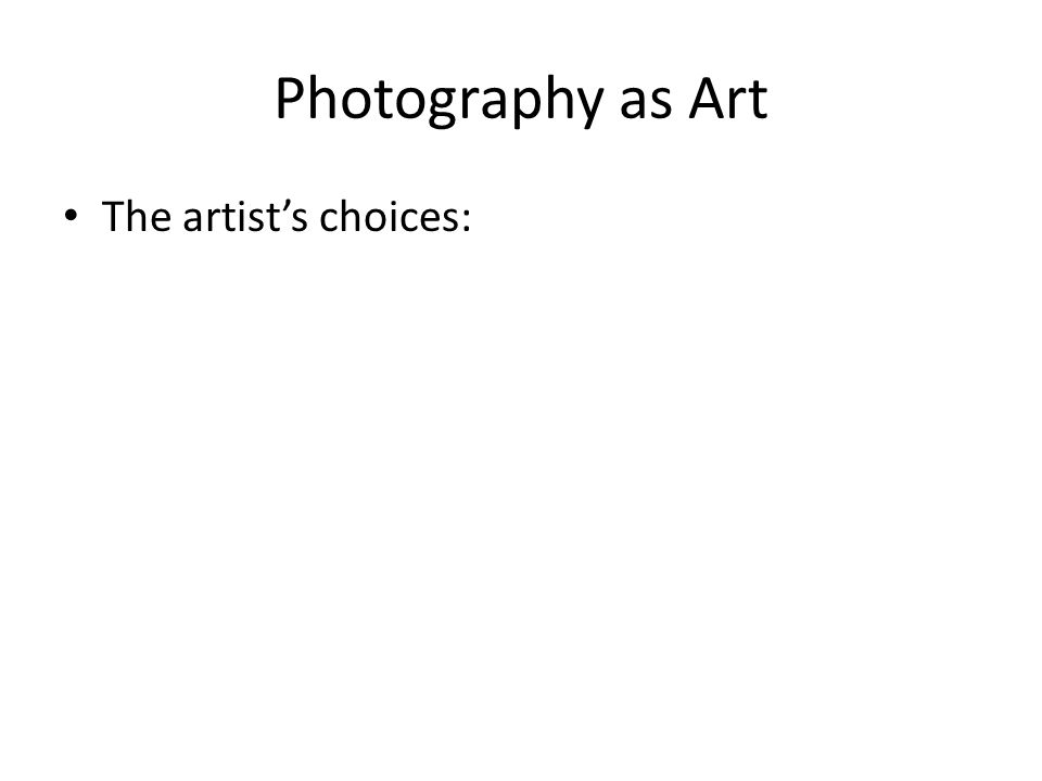 Photography as Art The artist's choices: