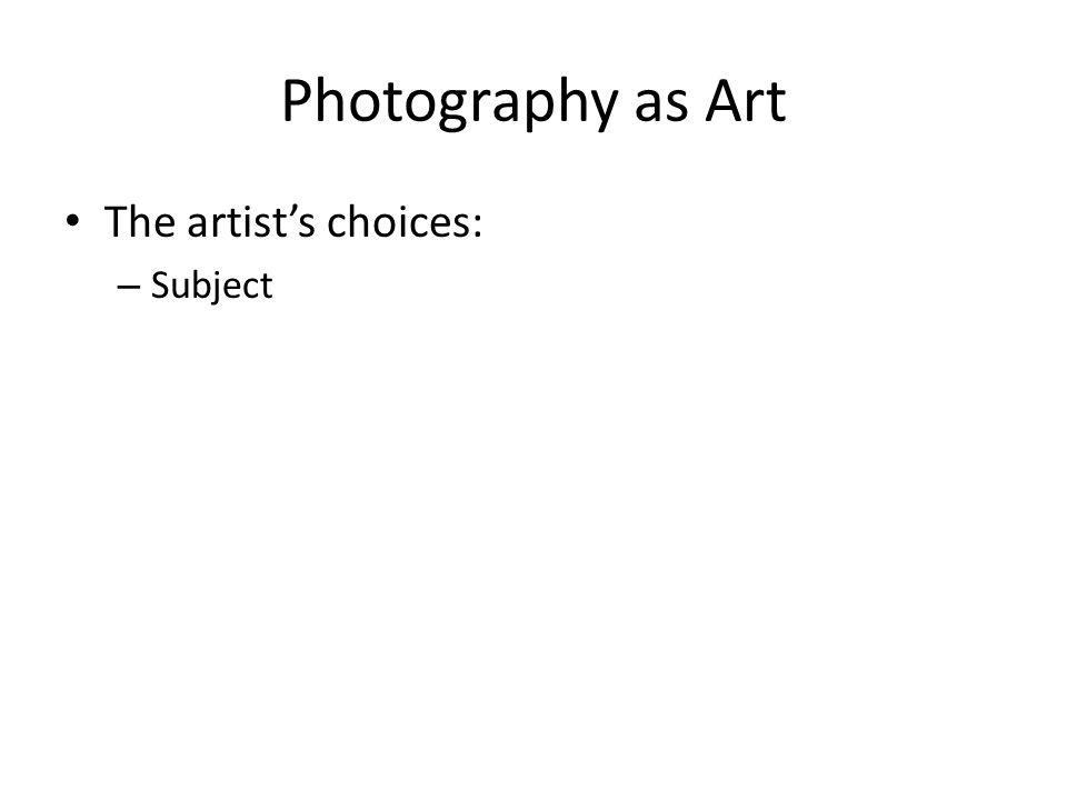 Photography as Art The artist's choices: Subject