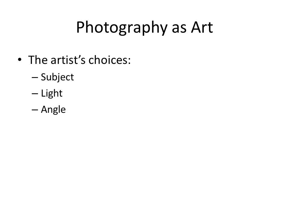 Photography as Art The artist's choices: Subject Light Angle