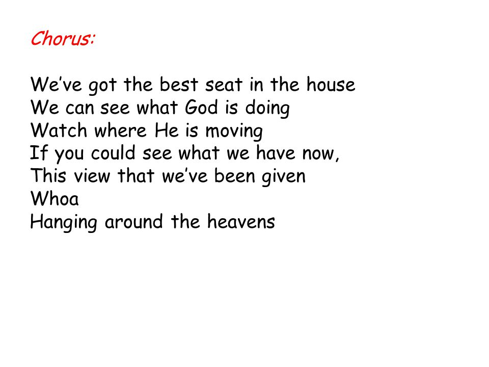 Chorus: We've got the best seat in the house. We can see what God is doing. Watch where He is moving.