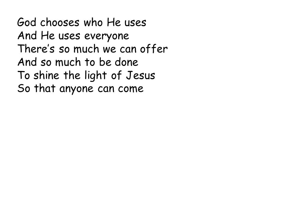God chooses who He uses And He uses everyone. There's so much we can offer. And so much to be done.