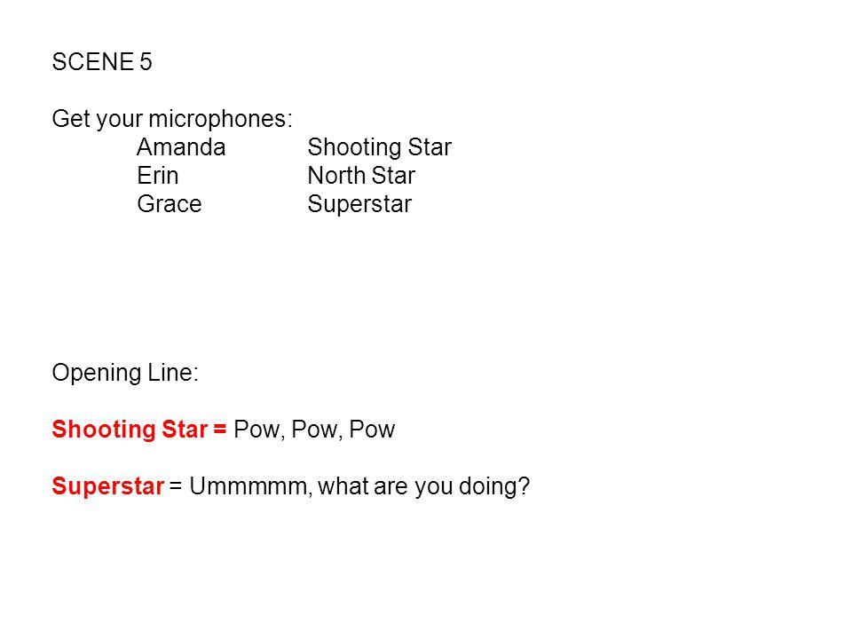 SCENE 5 Get your microphones: Amanda Shooting Star. Erin North Star. Grace Superstar. Opening Line: