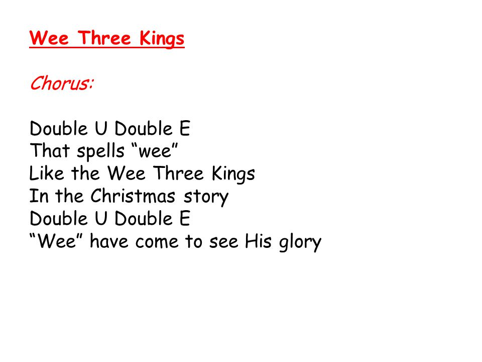 Wee Three Kings Chorus: Double U Double E. That spells wee Like the Wee Three Kings. In the Christmas story.
