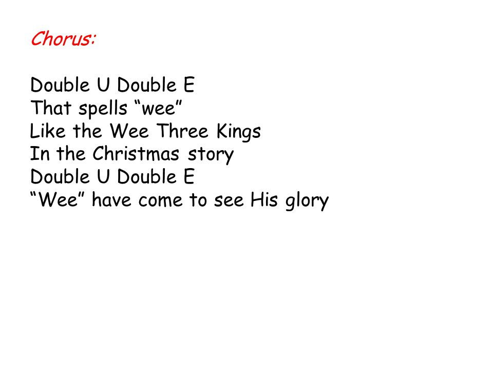 Chorus: Double U Double E. That spells wee Like the Wee Three Kings.