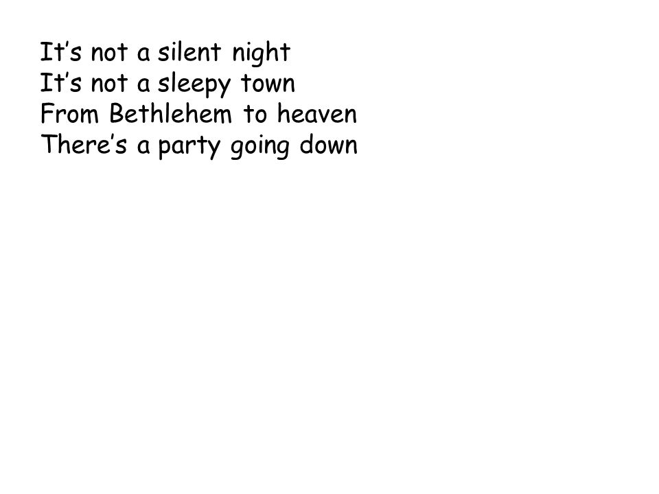 It's not a silent night It's not a sleepy town From Bethlehem to heaven There's a party going down