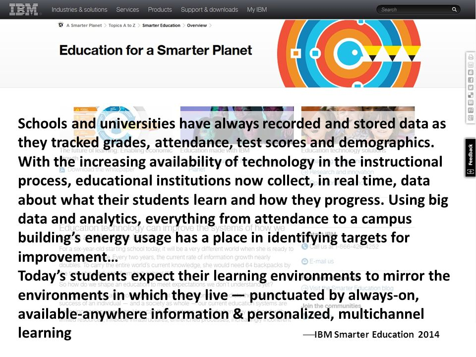 Schools and universities have always recorded and stored data as they tracked grades, attendance, test scores and demographics. With the increasing availability of technology in the instructional process, educational institutions now collect, in real time, data about what their students learn and how they progress. Using big data and analytics, everything from attendance to a campus building's energy usage has a place in identifying targets for improvement…
