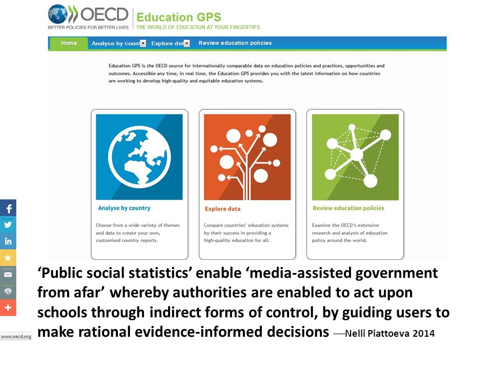 'Public social statistics' enable 'media-assisted government from afar' whereby authorities are enabled to act upon schools through indirect forms of control, by guiding users to make rational evidence-informed decisions Nelli Piattoeva 2014